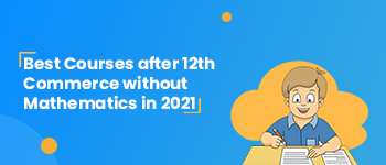 Best Courses after 12th commerce without Mathematics in 2021